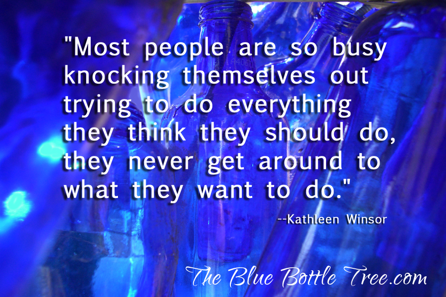 """Most people are so busy knocking themselves out trying to do everything they think they should do, they never get around to what they want to do.""  --Kathleen Winsor"