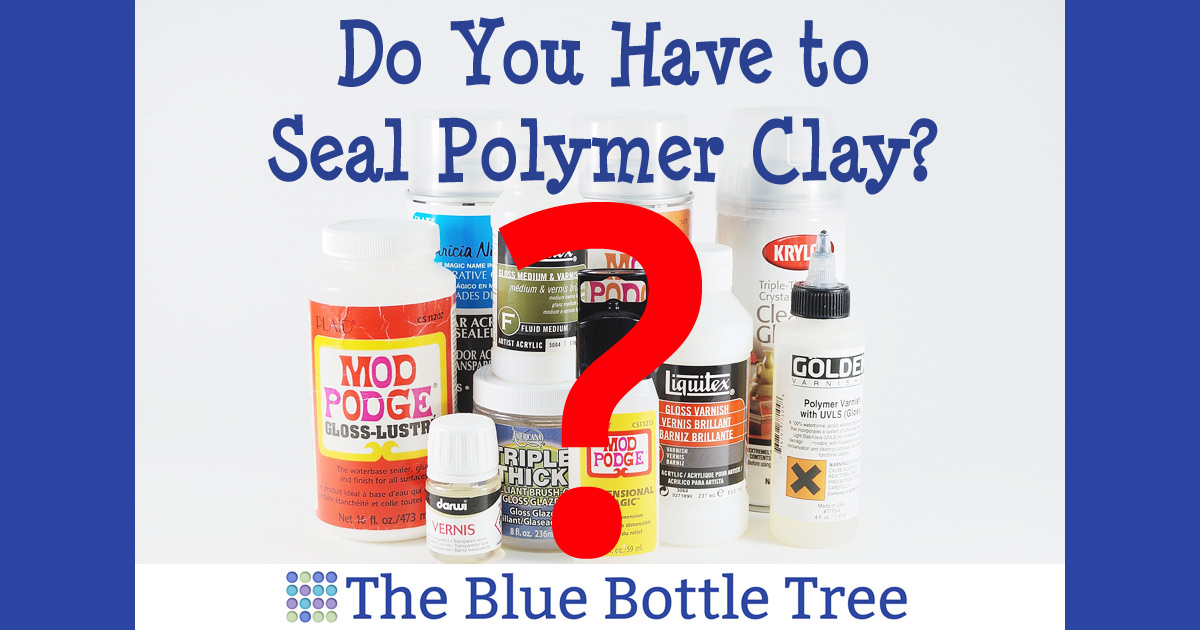 Do You Have To Seal Polymer Clay The Blue Bottle Tree