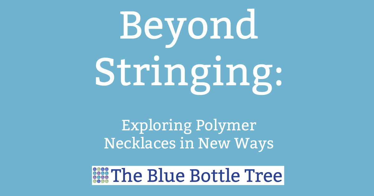 Beyond Stringing: Necklaces in New Ways - The Blue Bottle Tree